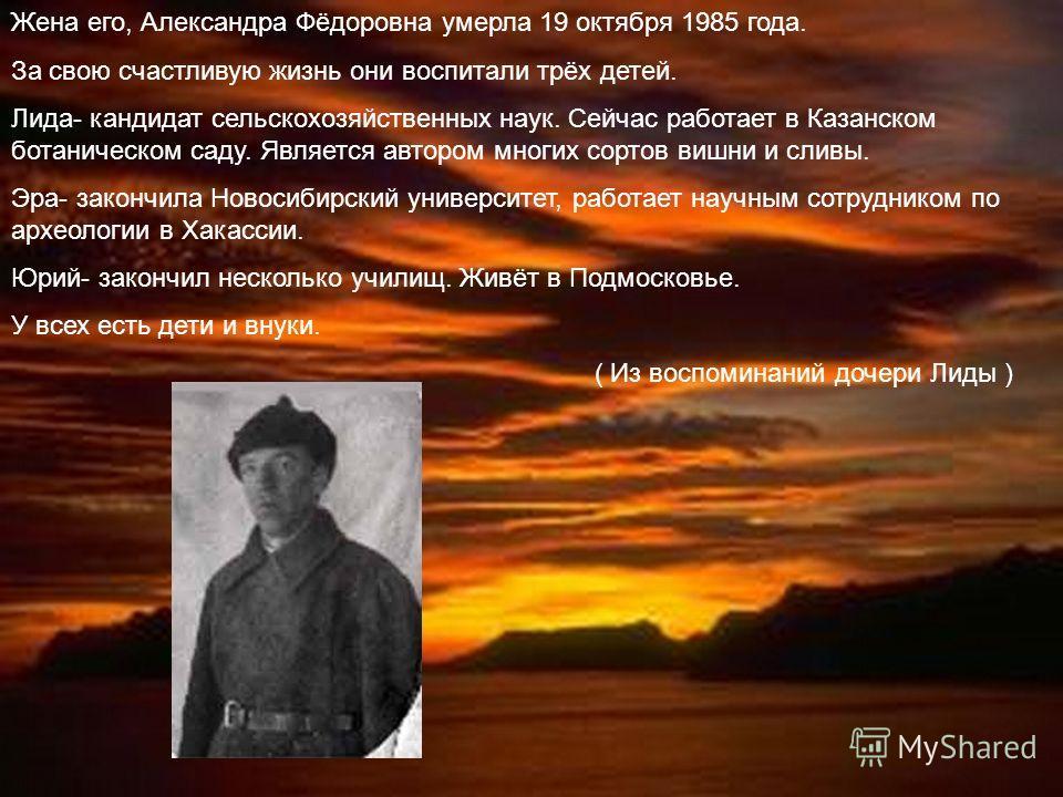 Жена его, Александра Фёдоровна умерла 19 октября 1985 года. За свою счастливую жизнь они воспитали трёх детей. Лида- кандидат сельскохозяйственных наук. Сейчас работает в Казанском ботаническом саду. Является автором многих сортов вишни и сливы. Эра-