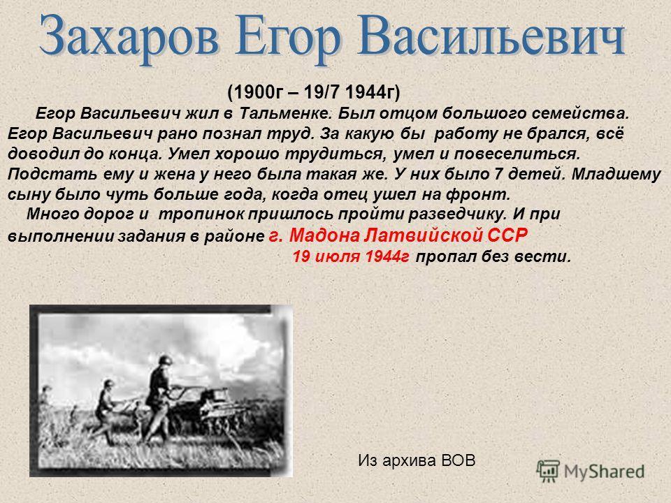 (1900г – 19/7 1944г) Егор Васильевич жил в Тальменке. Был отцом большого семейства. Егор Васильевич рано познал труд. За какую бы работу не брался, всё доводил до конца. Умел хорошо трудиться, умел и повеселиться. Подстать ему и жена у него была така
