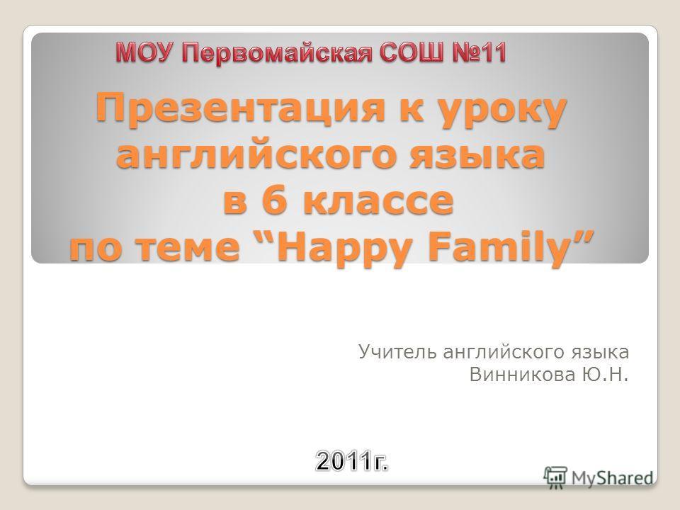 Презентация к уроку английского языка в 6 классе по теме Happy Family Учитель английского языка Винникова Ю.Н.