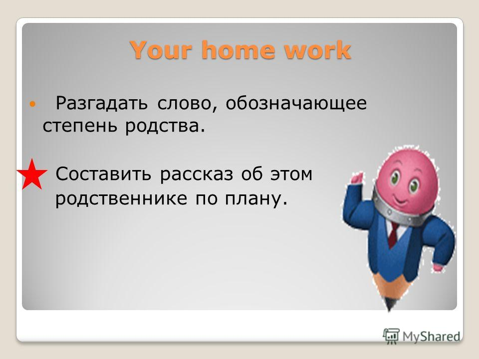 Your home work Разгадать слово, обозначающее степень родства. Составить рассказ об этом родственнике по плану.