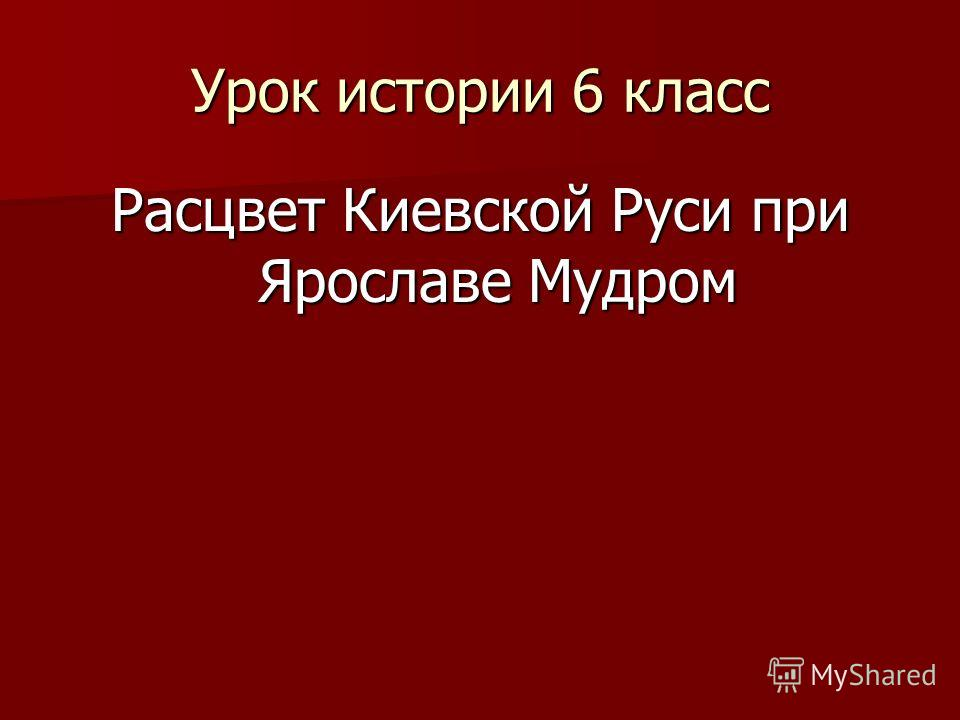 Урок истории 6 класс Расцвет Киевской Руси при Ярославе Мудром