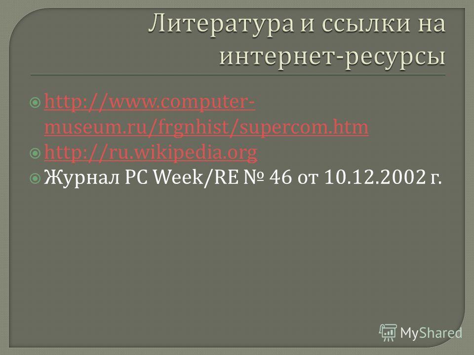 http://www.computer- museum.ru/frgnhist/supercom.htm http://www.computer- museum.ru/frgnhist/supercom.htm http://ru.wikipedia.org Журнал PC Week/RE 46 от 10.12.2002 г.