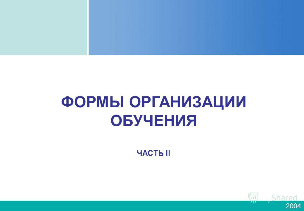 2004 ФОРМЫ ОРГАНИЗАЦИИ ОБУЧЕНИЯ ЧАСТЬ II