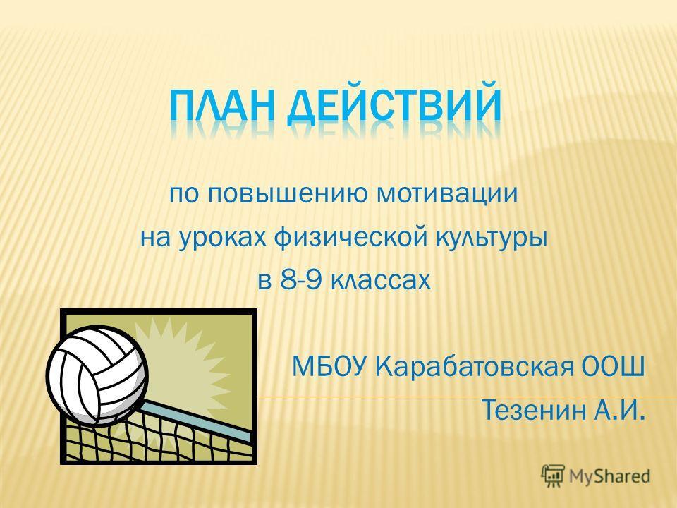 по повышению мотивации на уроках физической культуры в 8-9 классах МБОУ Карабатовская ООШ Тезенин А.И.