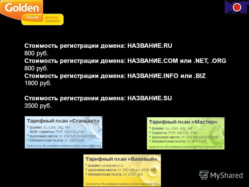 Стоимость регистрации домена: НАЗВАНИЕ.RU 800 руб. Стоимость регистрации домена: НАЗВАНИЕ.COM или.NET,.ORG 800 руб. Стоимость регистрации домена: НАЗВАНИЕ.INFO или.BIZ 1800 руб. Стоимость регистрании домена: НАЗВАНИЕ.SU 3500 руб.
