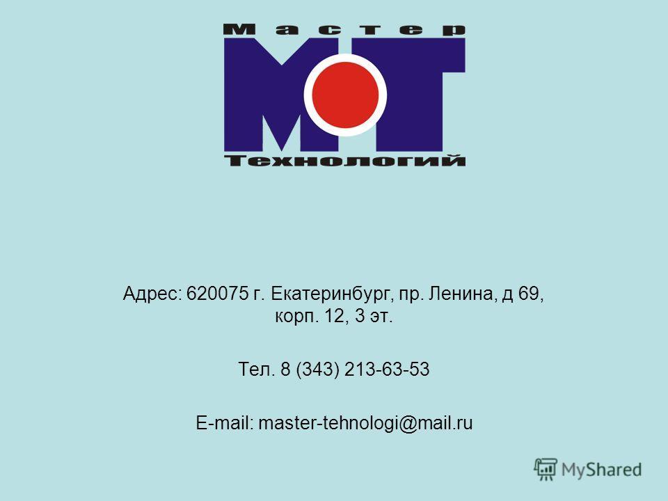 Адрес: 620075 г. Екатеринбург, пр. Ленина, д 69, корп. 12, 3 эт. Тел. 8 (343) 213-63-53 E-mail: master-tehnologi@mail.ru