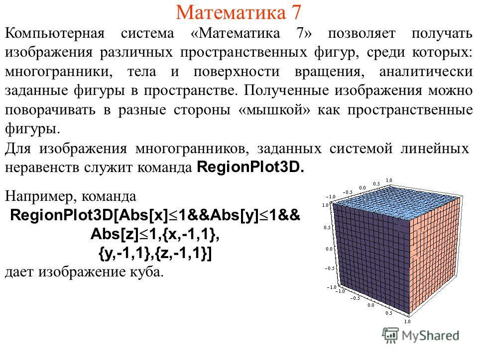 Математика 7 Компьютерная система «Математика 7» позволяет получать изображения различных пространственных фигур, среди которых: многогранники, тела и поверхности вращения, аналитически заданные фигуры в пространстве. Полученные изображения можно пов