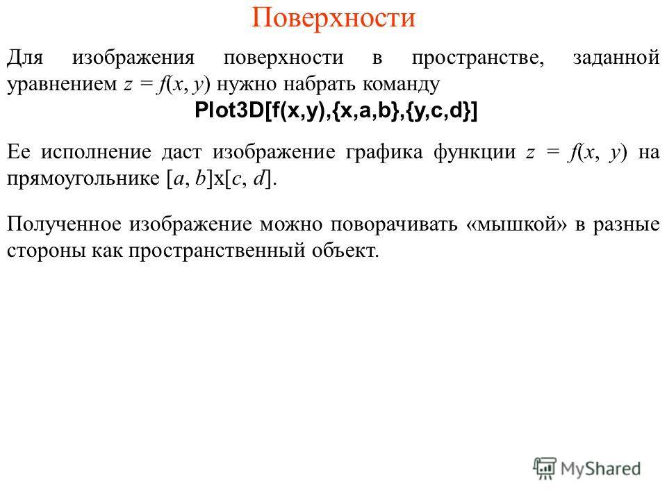 Поверхности Для изображения поверхности в пространстве, заданной уравнением z = f(x, y) нужно набрать команду Plot3D[f(x,y),{x,a,b},{y,c,d}] Ее исполнение даст изображение графика функции z = f(x, y) на прямоугольнике [a, b]x[c, d]. Полученное изобра