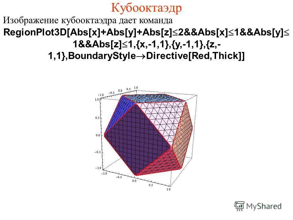 Кубооктаэдр Изображение кубооктаэдра дает команда RegionPlot3D[Abs[x]+Abs[y]+Abs[z]Ј2&&Abs[x]Ј1&&Abs[y]Ј 1&&Abs[z]Ј1,{x,-1,1},{y,-1,1},{z,- 1,1},BoundaryStyle®Directive[Red,Thick]]