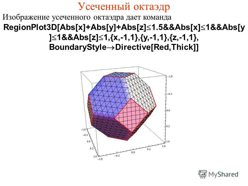 Усеченный октаэдр Изображение усеченного октаэдра дает команда RegionPlot3D[Abs[x]+Abs[y]+Abs[z]Ј1.5&&Abs[x]Ј1&&Abs[y ]Ј1&&Abs[z]Ј1,{x,-1,1},{y,-1,1},{z,-1,1}, BoundaryStyle®Directive[Red,Thick]]