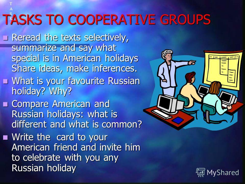 TASKS TO COOPERATIVE GROUPS Reread the texts selectively, summarize and say what special is in American holidays Share ideas, make inferences. Reread the texts selectively, summarize and say what special is in American holidays Share ideas, make infe