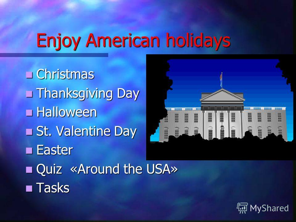 Enjoy American holidays Christmas Christmas Thanksgiving Day Thanksgiving Day Halloween Halloween St. Valentine Day St. Valentine Day Easter Easter Quiz «Around the USA» Quiz «Around the USA» Tasks Tasks