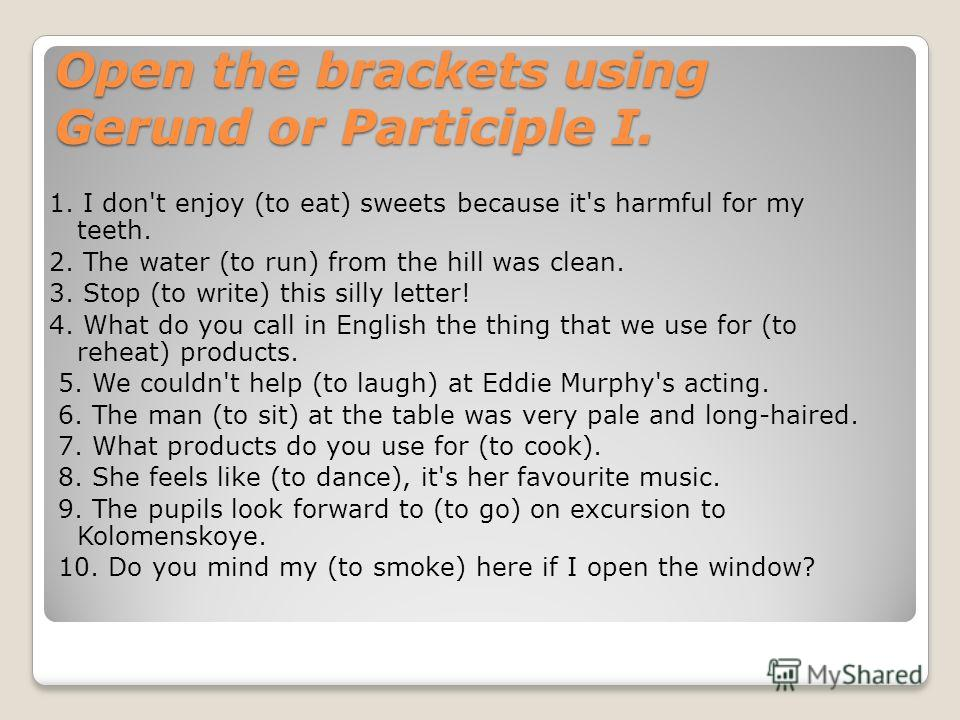Open the brackets using Gerund or Participle I. 1. I don't enjoy (to eat) sweets because it's harmful for my teeth. 2. The water (to run) from the hill was clean. 3. Stop (to write) this silly letter! 4. What do you call in English the thing that we