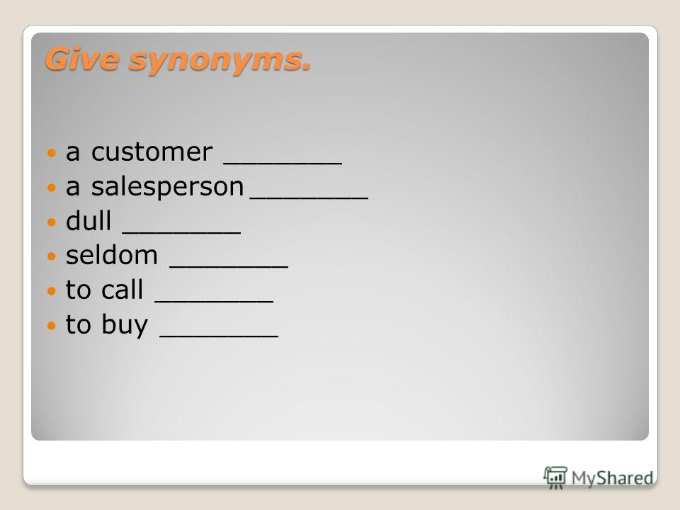 Give synonyms. a customer _______ a salesperson_______ dull _______ seldom _______ to call _______ to buy _______