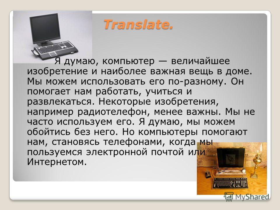 Translate. Translate. Я думаю, компьютер величайшее изобретение и наиболее важная вещь в доме. Мы можем использовать его по-разному. Он помогает нам работать, учиться и развлекаться. Некоторые изобретения, например радиотелефон, менее важны. Мы не ча