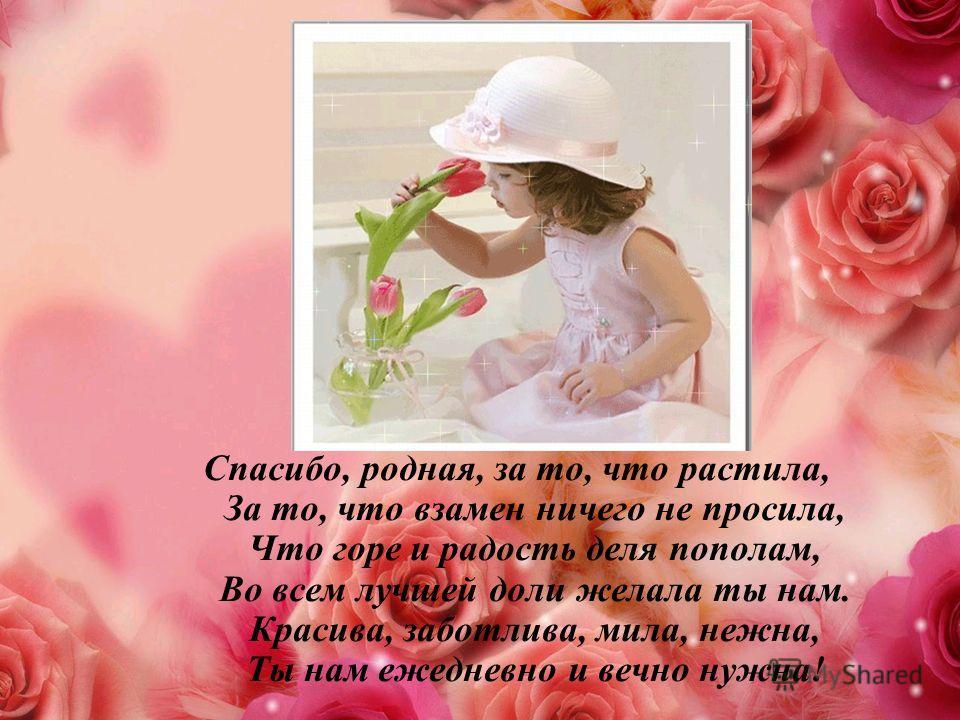 Спасибо, родная, за то, что растила, За то, что взамен ничего не просила, Что горе и радость деля пополам, Во всем лучшей доли желала ты нам. Красива, заботлива, мила, нежна, Ты нам ежедневно и вечно нужна!
