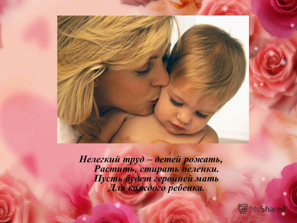 Нелегкий труд – детей рожать, Растить, стирать пеленки. Пусть будет героиней мать Для каждого ребенка.