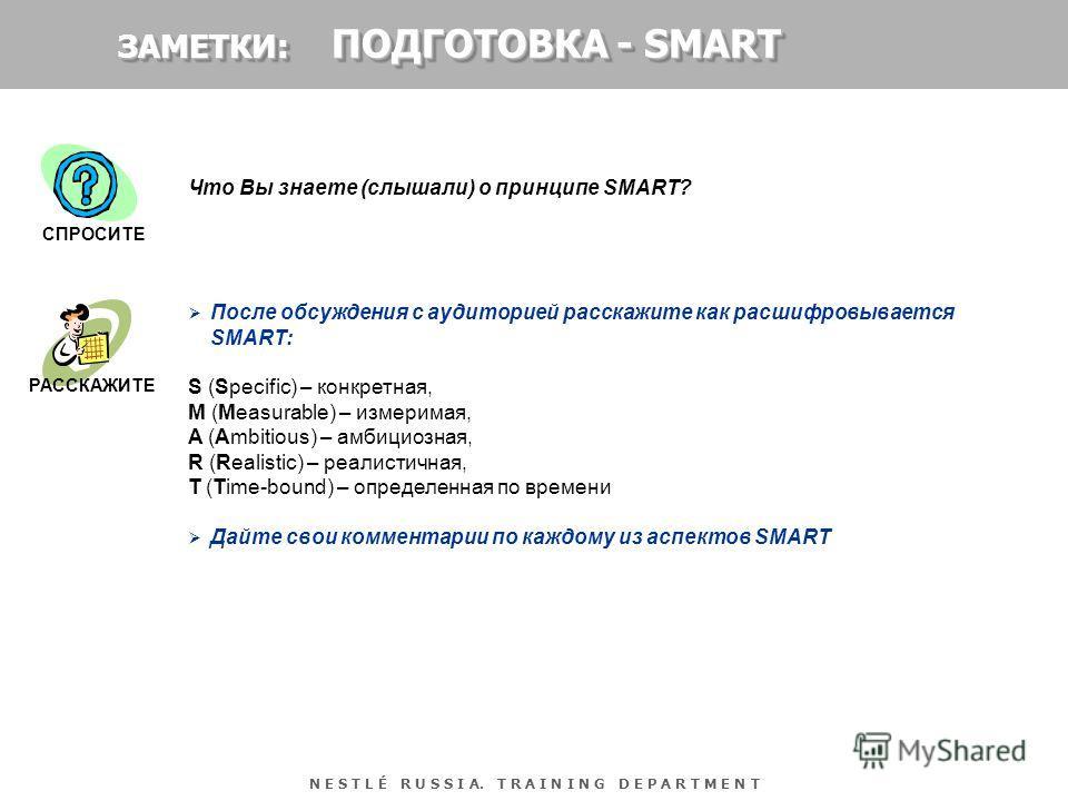 N E S T L É R U S S I A. T R A I N I N G D E P A R T M E N T Что Вы знаете (слышали) о принципе SMART? После обсуждения с аудиторией расскажите как расшифровывается SMART: S (Specific) – конкретная, M (Measurable) – измеримая, A (Ambitious) – амбицио