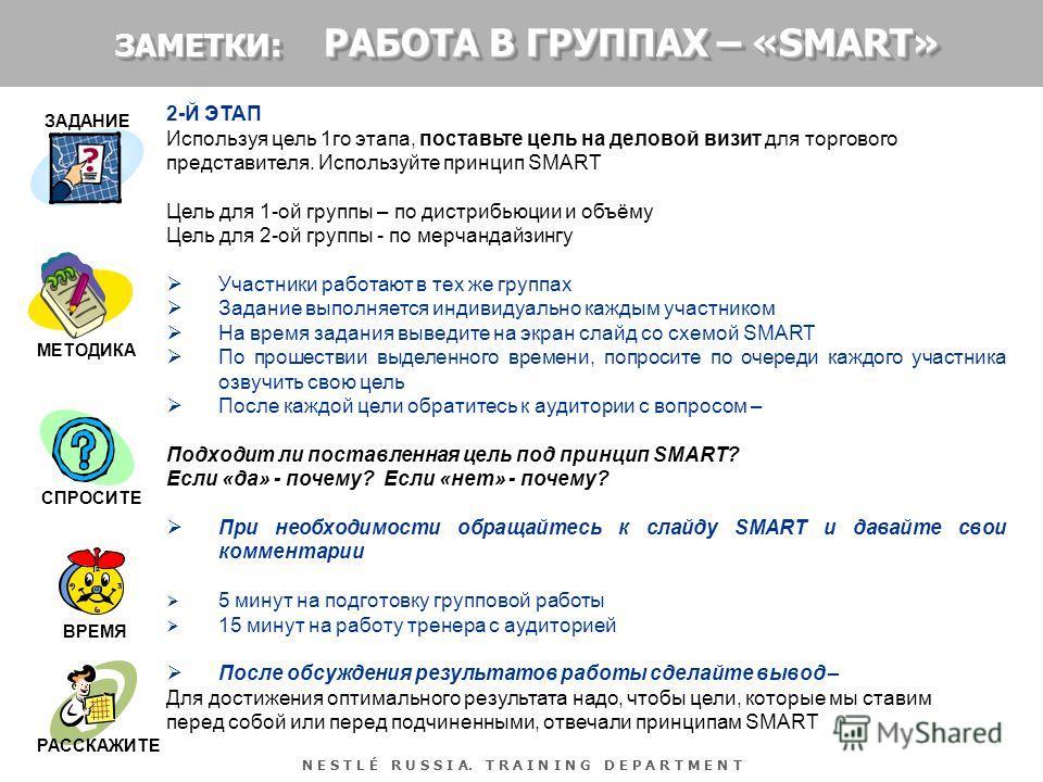 N E S T L É R U S S I A. T R A I N I N G D E P A R T M E N T 2-Й ЭТАП Используя цель 1го этапа, поставьте цель на деловой визит для торгового представителя. Используйте принцип SMART Цель для 1-ой группы – по дистрибьюции и объёму Цель для 2-ой групп