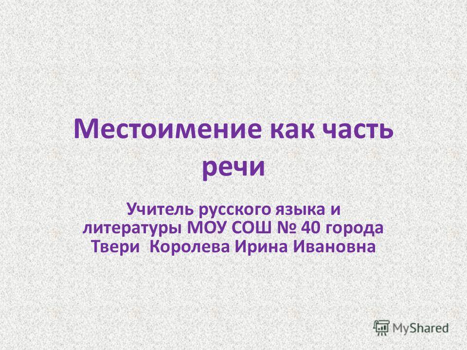 Местоимение как часть речи Учитель русского языка и литературы МОУ СОШ 40 города Твери Королева Ирина Ивановна