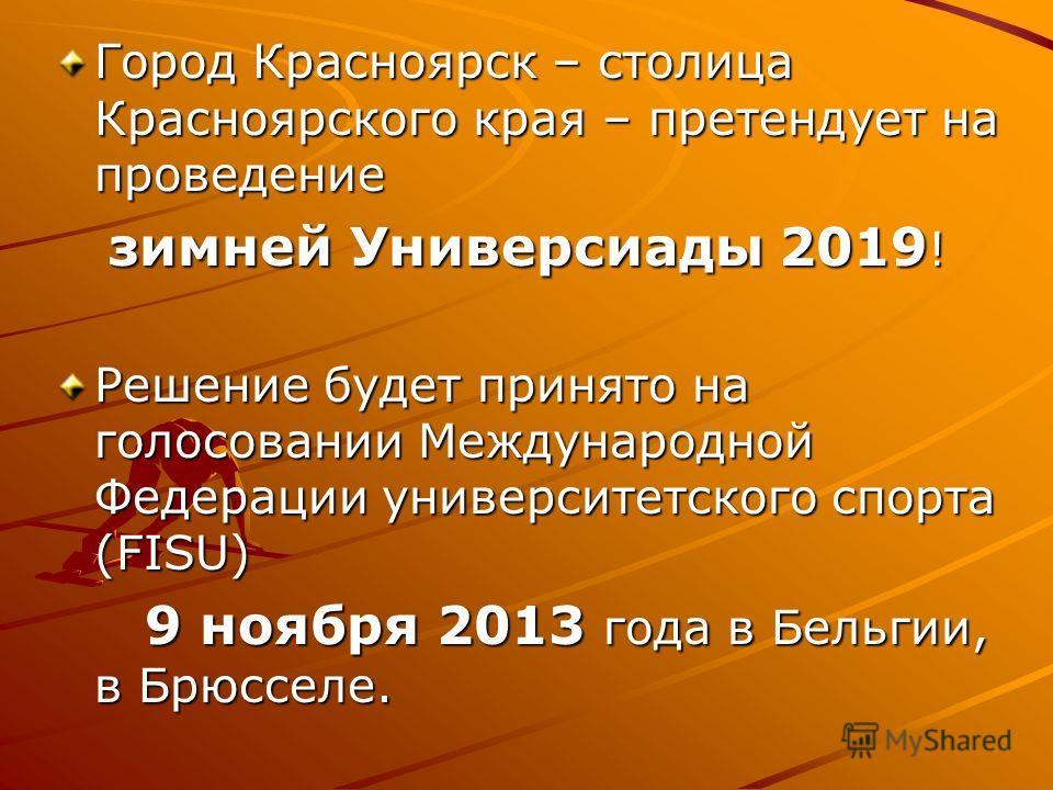 Город Красноярск – столица Красноярского края – претендует на проведение зимней Универсиады 2019 ! зимней Универсиады 2019 ! Решение будет принято на голосовании Международной Федерации университетского спорта (FISU) 9 ноября 2013 года в Бельгии, в Б