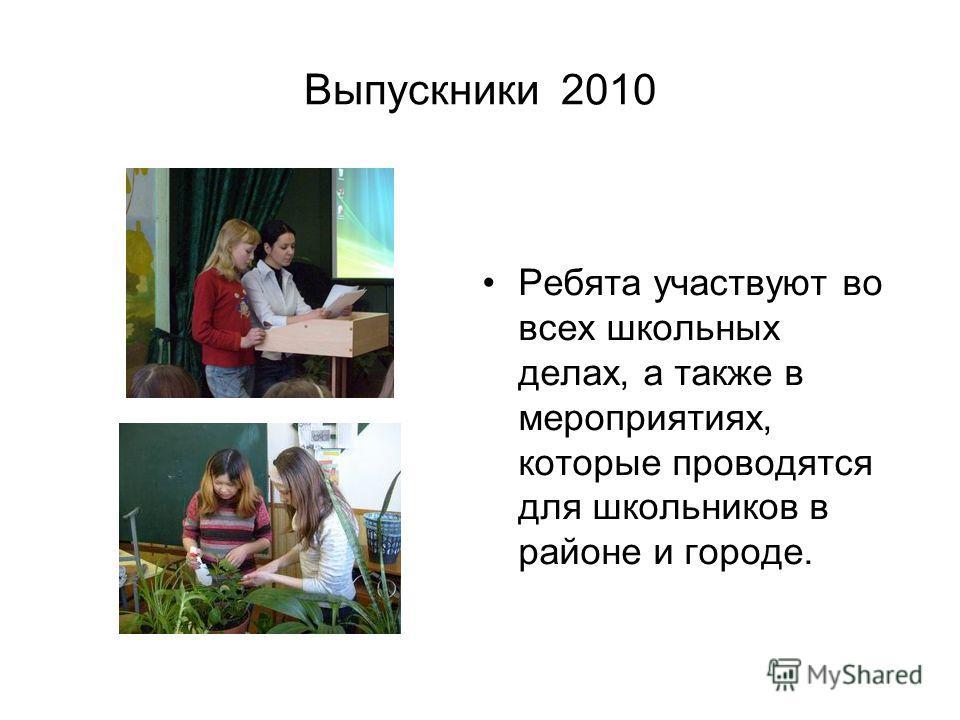 Выпускники 2010 Ребята участвуют во всех школьных делах, а также в мероприятиях, которые проводятся для школьников в районе и городе.