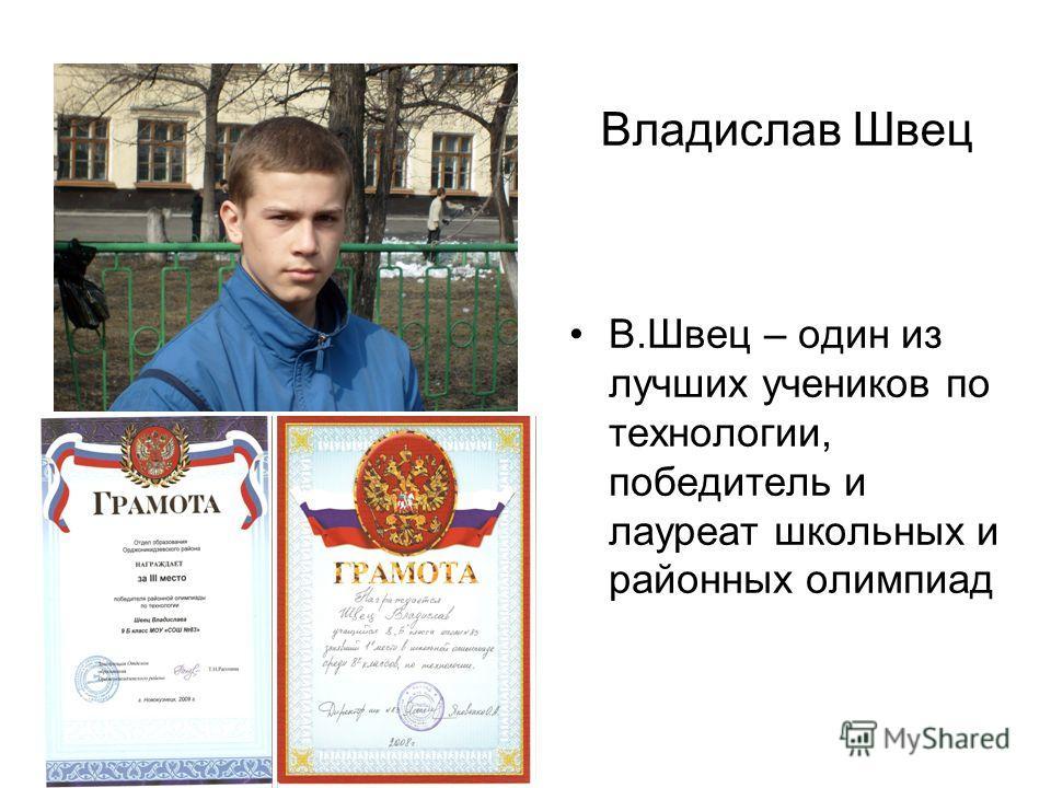 Владислав Швец В.Швец – один из лучших учеников по технологии, победитель и лауреат школьных и районных олимпиад