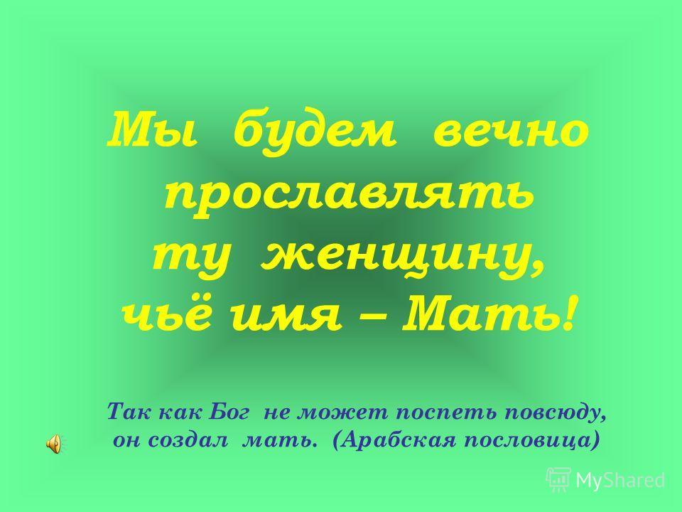 Мы будем вечно прославлять ту женщину, чьё имя – Мать! Так как Бог не может поспеть повсюду, он создал мать. (Арабская пословица)