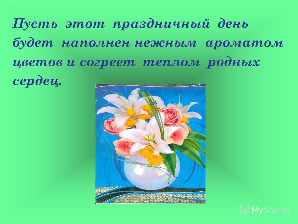 Пусть этот праздничный день будет наполнен нежным ароматом цветов и согреет теплом родных сердец.