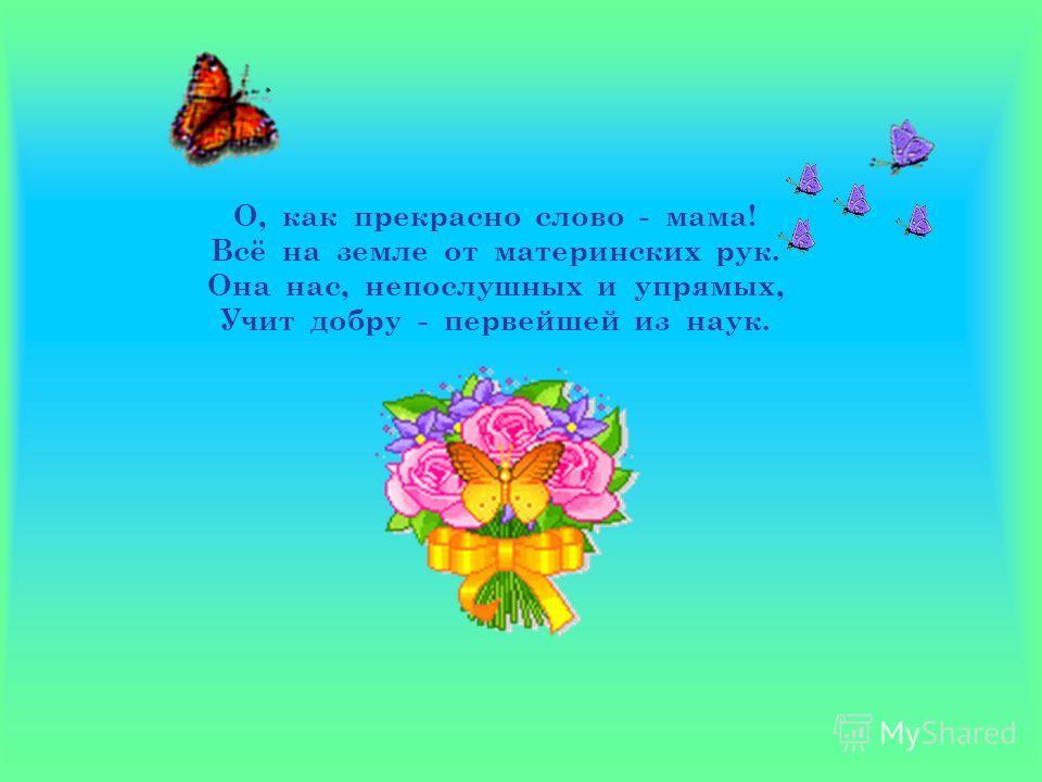 О, как прекрасно слово - мама! Всё на земле от материнских рук. Она нас, непослушных и упрямых, Учит добру - первейшей из наук.