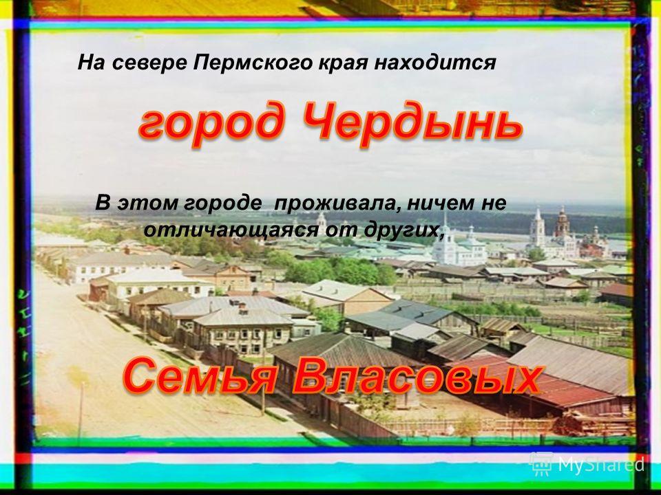 На севере Пермского края находится В этом городе проживала, ничем не отличающаяся от других,