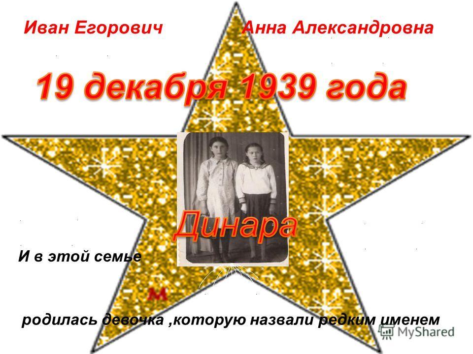 Иван ЕгоровичАнна Александровна И в этой семье родилась девочка,которую назвали редким именем