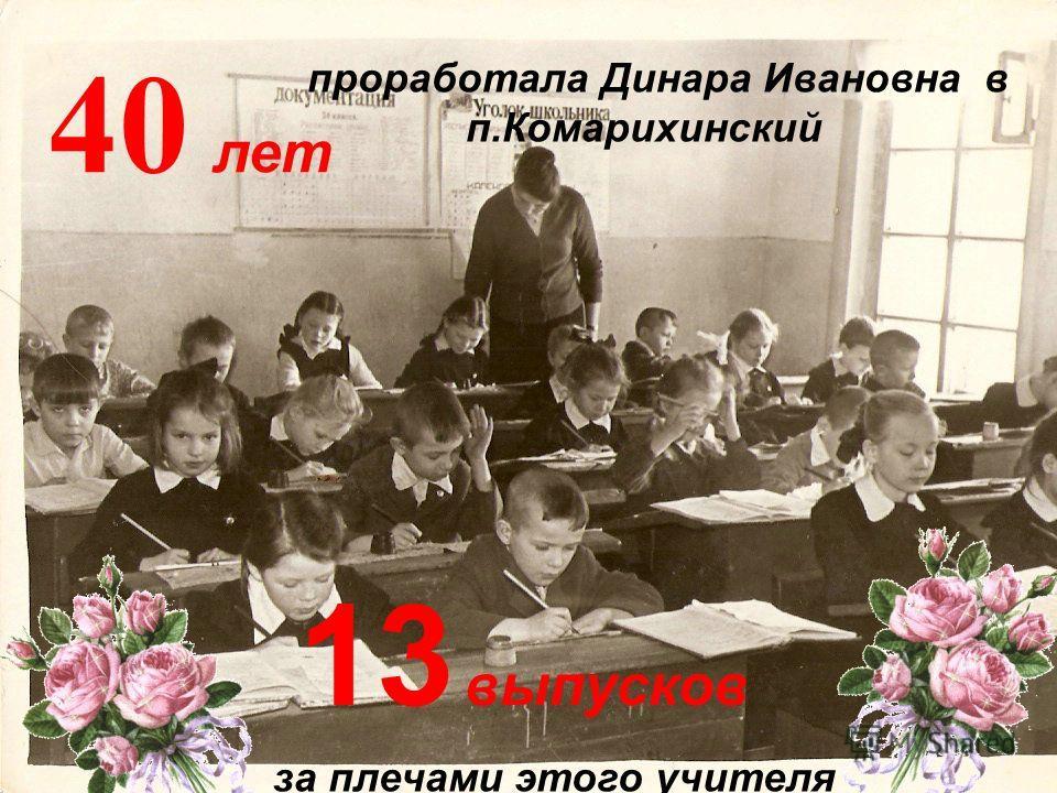 40 лет 13 выпусков проработала Динара Ивановна в п.Комарихинский за плечами этого учителя