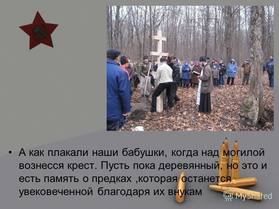 А как плакали наши бабушки, когда над могилой вознесся крест. Пусть пока деревянный, но это и есть память о предках,которая останется увековеченной благодаря их внукам