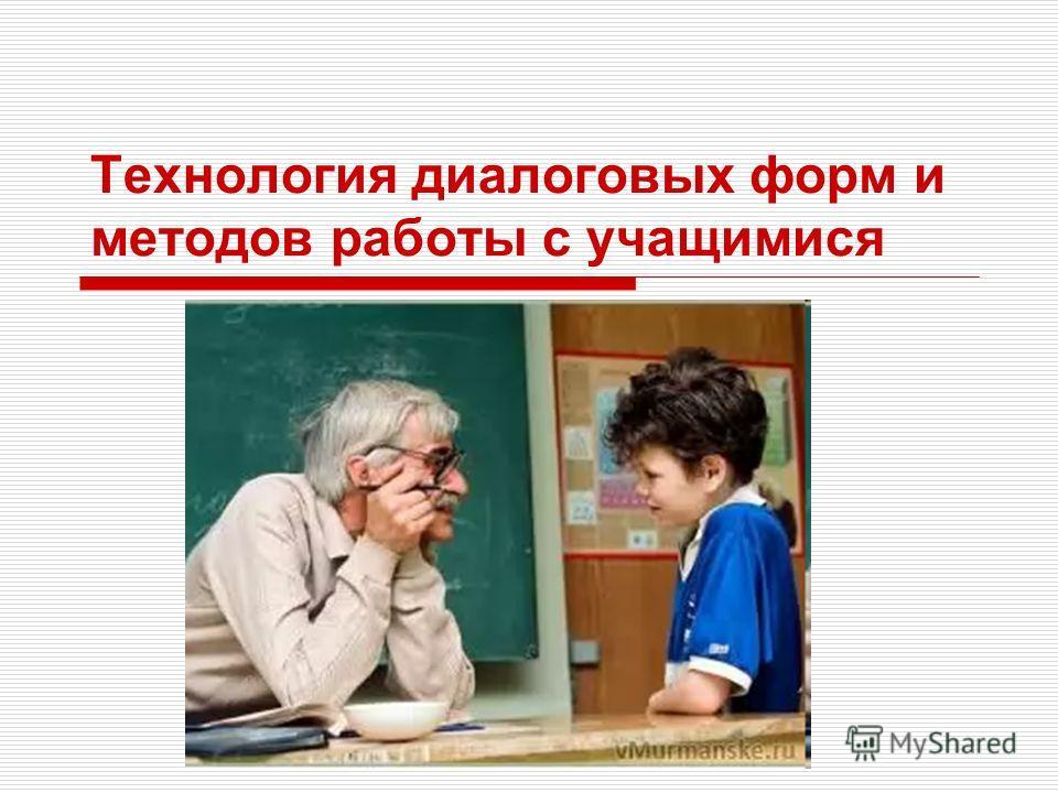 Технология диалоговых форм и методов работы с учащимися