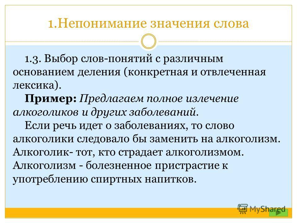 1.Непонимание значения слова 1.3. Выбор слов-понятий с различным основанием деления (конкретная и отвлеченная лексика). Пример: Предлагаем полное излечение алкоголиков и других заболеваний. Если речь идет о заболеваниях, то слово алкоголики следовало