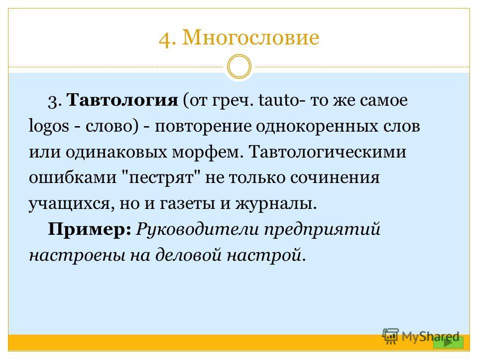 4. Многословие 3. Тавтология (от греч. tauto- то же самое logos - слово) - повторение однокоренных слов или одинаковых морфем. Тавтологическими ошибками