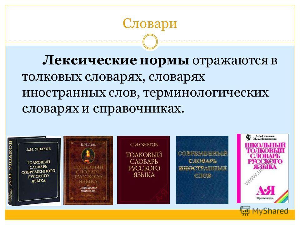 Словари Лексические нормы отражаются в толковых словарях, словарях иностранных слов, терминологических словарях и справочниках.