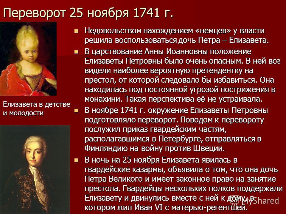 Переворот 25 ноября 1741 г. Недовольством нахождением «немцев» у власти решила воспользоваться дочь Петра – Елизавета. Недовольством нахождением «немцев» у власти решила воспользоваться дочь Петра – Елизавета. В царствование Анны Иоанновны положение
