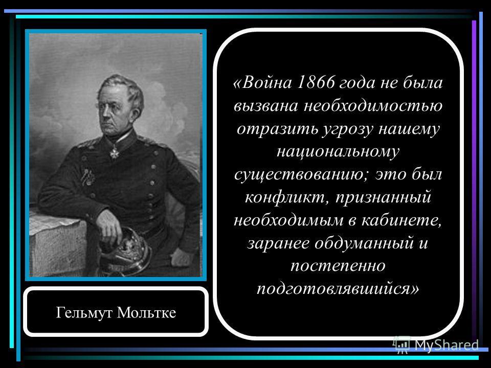 «Война 1866 года не была вызвана необходимостью отразить угрозу нашему национальному существованию; это был конфликт, признанный необходимым в кабинете, заранее обдуманный и постепенно подготовлявшийся» Гельмут Мольтке
