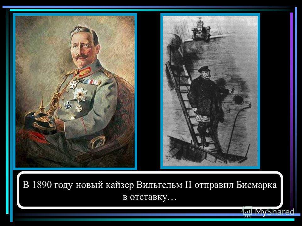 В 1890 году новый кайзер Вильгельм II отправил Бисмарка в отставку…