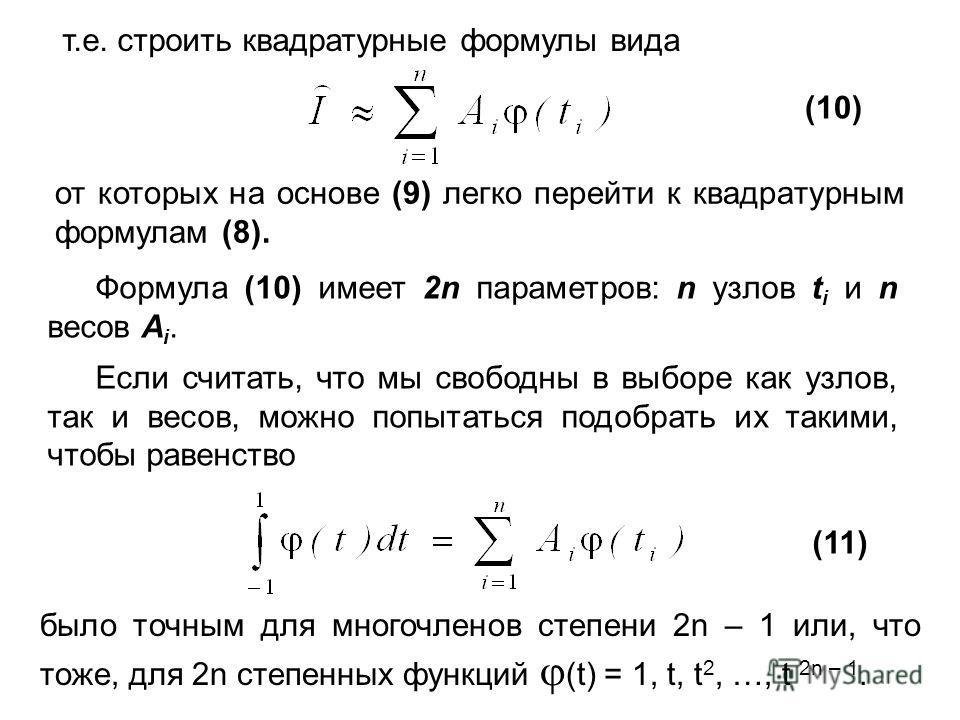 т.е. строить квадратурные формулы вида (10) от которых на основе (9) легко перейти к квадратурным формулам (8). Формула (10) имеет 2n параметров: n узлов t i и n весов A i. Если считать, что мы свободны в выборе как узлов, так и весов, можно попытать