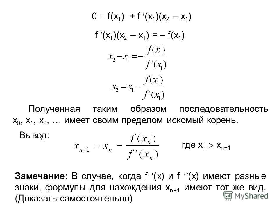 0 = f(x 1 ) + f (x 1 )(x 2 – x 1 ) f (x 1 )(x 2 – x 1 ) = – f(x 1 ) Полученная таким образом последовательность x 0, x 1, x 2, … имеет своим пределом искомый корень. Вывод: где x n x n+1 Замечание: В случае, когда f (x) и f (x) имеют разные знаки, фо