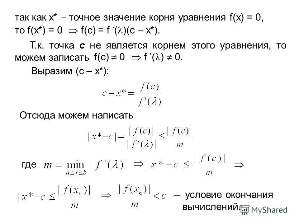 так как x* – точное значение корня уравнения f(x) = 0, то f(x*) = 0 f(с) = f ( )(с – x*). Т.к. точка с не является корнем этого уравнения, то можем записать f(с) 0 f ( ) 0. Выразим (с – x*): Отсюда можем написать где – условие окончания вычислений.