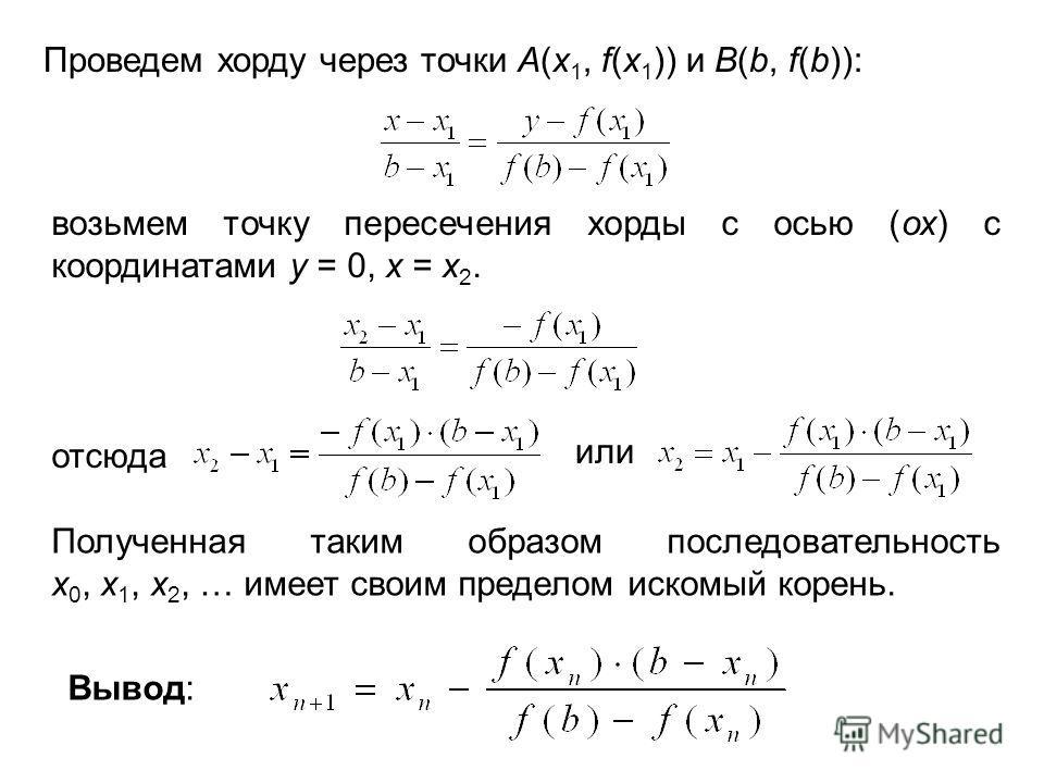 Проведем хорду через точки А(х 1, f(х 1 )) и B(b, f(b)): возьмем точку пересечения хорды с осью (ох) с координатами у = 0, x = x 2. отсюда или Полученная таким образом последовательность x 0, x 1, x 2, … имеет своим пределом искомый корень. Вывод: