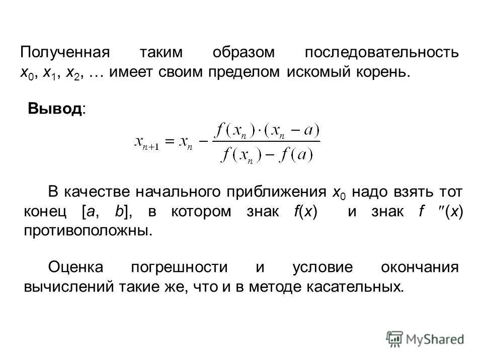 Полученная таким образом последовательность x 0, x 1, x 2, … имеет своим пределом искомый корень. Вывод: В качестве начального приближения x 0 надо взять тот конец [a, b], в котором знак f(x) и знак f (x) противоположны. Оценка погрешности и условие