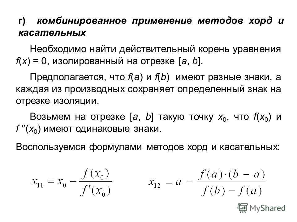 г) комбинированное применение методов хорд и касательных Необходимо найти действительный корень уравнения f(x) = 0, изолированный на отрезке [a, b]. Предполагается, что f(а) и f(b) имеют разные знаки, а каждая из производных сохраняет определенный зн