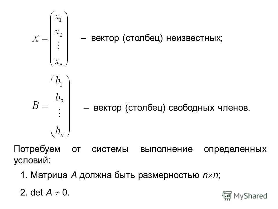 – вектор (столбец) неизвестных; – вектор (столбец) свободных членов. Потребуем от системы выполнение определенных условий: 1. Матрица А должна быть размерностью n n; 2. det A 0.
