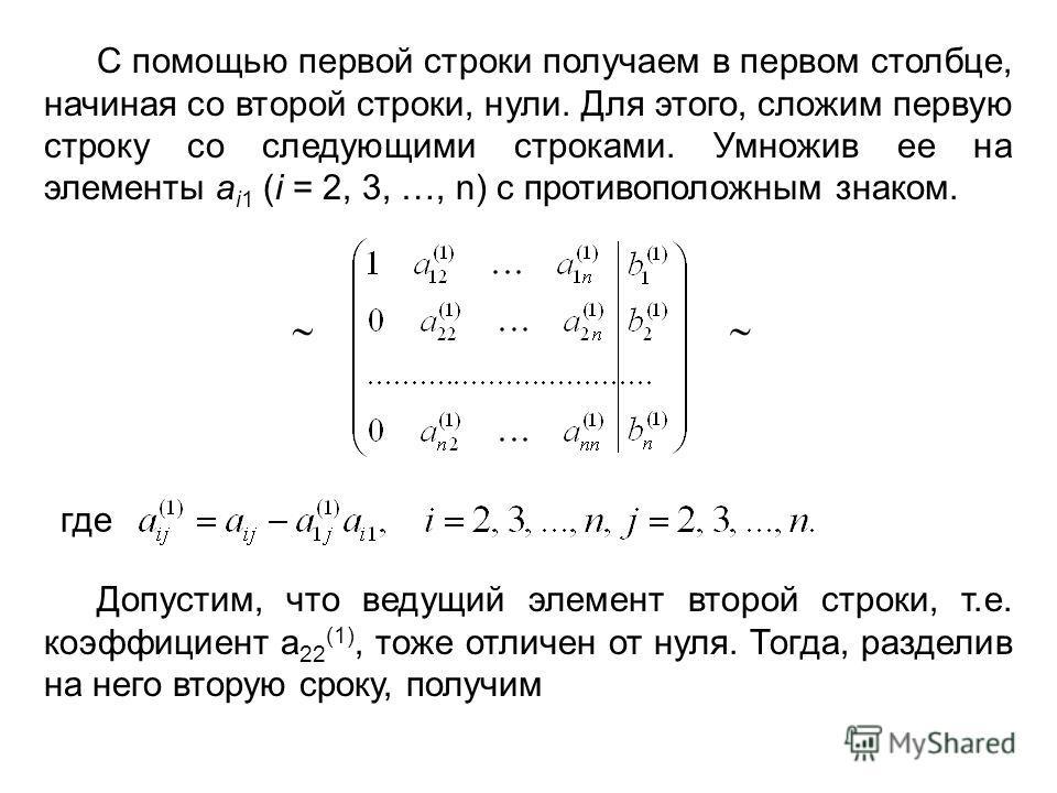 С помощью первой строки получаем в первом столбце, начиная со второй строки, нули. Для этого, сложим первую строку со следующими строками. Умножив ее на элементы а i1 (i = 2, 3, …, n) с противоположным знаком. где Допустим, что ведущий элемент второй