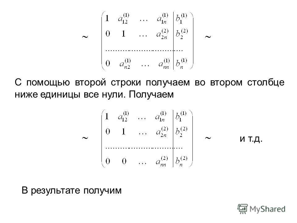 С помощью второй строки получаем во втором столбце ниже единицы все нули. Получаем и т.д. В результате получим